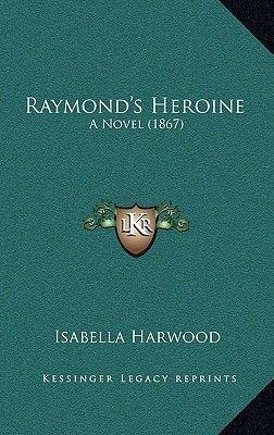 Raymond's Heroine Raymond's Heroine - A Novel (1867) a Novel (1867) (Hardcover): Isabella Harwood