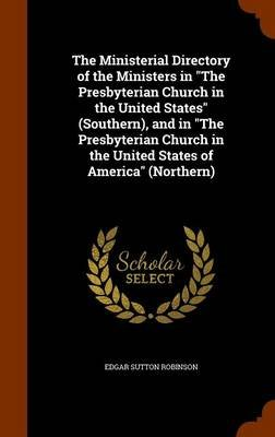 The Ministerial Directory of the Ministers in the Presbyterian Church in the United States (Southern), and in the Presbyterian...