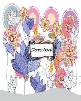 Sketchbook - Colorful Flowers Background: 100+ Pages of 8 X 10 Blank Paper for Drawing, Doodling or Sketching (Sketchbooks)...