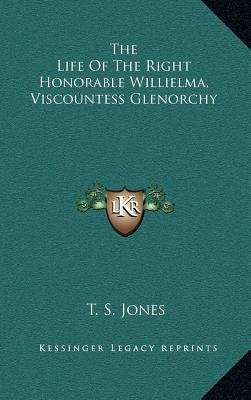 The Life of the Right Honorable Willielma, Viscountess Glenorchy (Hardcover): T.S. Jones