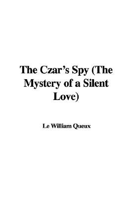 The Czar's Spy (the Mystery of a Silent Love) (Hardcover): Le William Queux