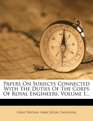 Papers on Subjects Connected with the Duties of the Corps of Royal Engineers, Volume 1... (Paperback): Great Britain Army Royal...