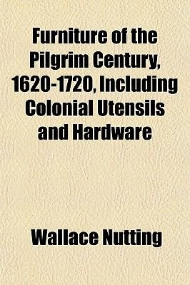 Furniture of the Pilgrim Century, 1620-1720, Including Colonial Utensils and Hardware (Paperback): Wallace Nutting