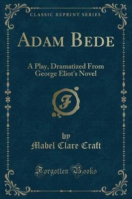 Adam Bede - A Play (Classic Reprint) (Paperback): Mabel Clare Craft