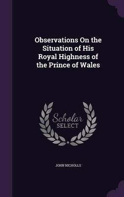 Observations on the Situation of His Royal Highness of the Prince of Wales (Hardcover): John Nicholls