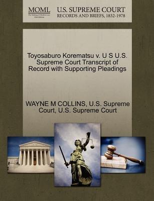 Toyosaburo Korematsu V. U S U.S. Supreme Court Transcript of Record with Supporting Pleadings (Paperback): Wayne M Collins