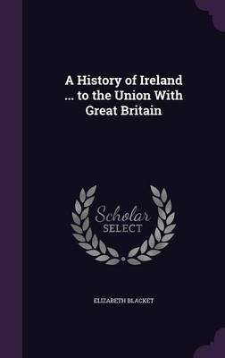 A History of Ireland ... to the Union with Great Britain (Hardcover): Elizabeth Blacket