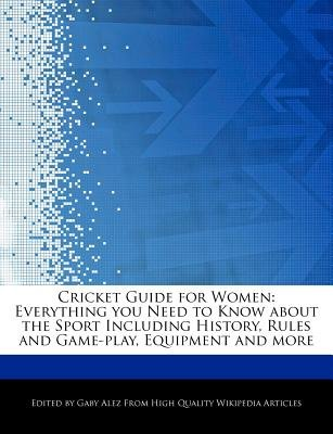 Cricket Guide for Women - Everything You Need to Know about the Sport Including History, Rules and Game-Play, Equipment and...