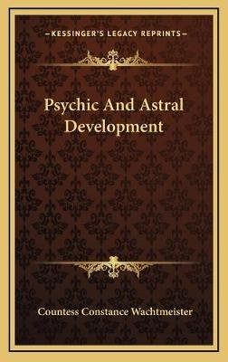 Psychic and Astral Development (Hardcover): Countess Constance Wachtmeister