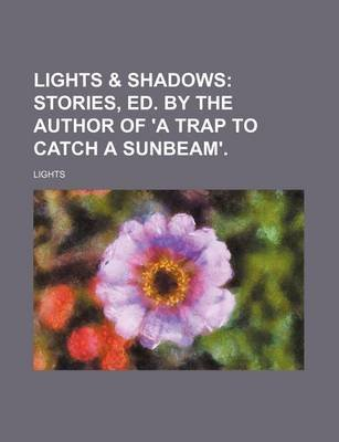 Lights & Shadows; Stories, Ed. by the Author of 'a Trap to Catch a Sunbeam'. (Paperback): Lights