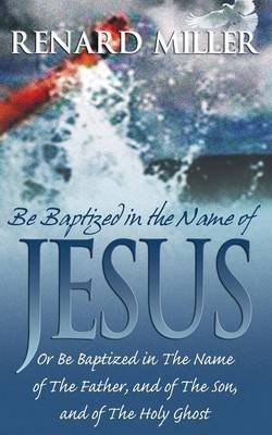 Be Baptized in the Name of Jesus or Be Baptized in the Name of the Father, and of the Son, and of the Holy Ghost (Paperback):...