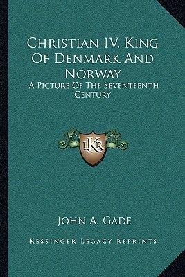 Christian IV, King of Denmark and Norway - A Picture of the Seventeenth Century (Paperback): John A. Gade