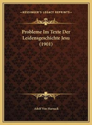 Probleme Im Texte Der Leidensgeschichte Jesu (1901) (English, German, Hardcover): Adolf Von Harnack