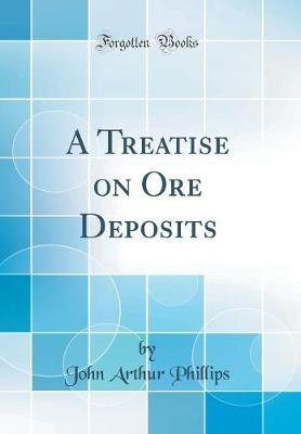 A Treatise on Ore Deposits (Classic Reprint) (Hardcover): John Arthur Phillips