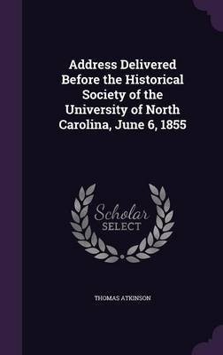 Address Delivered Before the Historical Society of the University of North Carolina, June 6, 1855 (Hardcover): Thomas Atkinson