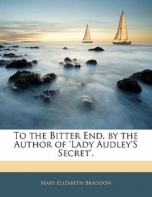 To the Bitter End, by the Author of 'Lady Audley's Secret'. (Paperback): Mary Elizabeth Braddon