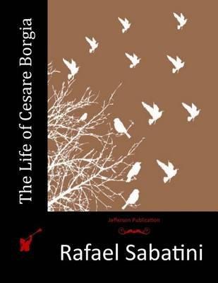 The Life of Cesare Borgia (Paperback): Rafael Sabatini