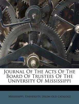 Journal of the Acts of the Board of Trustees of the University of Mississippi (Paperback): Mississippi University