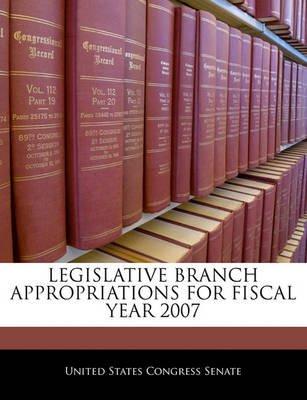 Legislative Branch Appropriations for Fiscal Year 2007 (Paperback): United States Congress Senate
