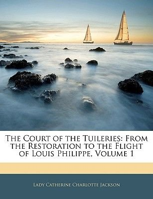 The Court of the Tuileries - From the Restoration to the Flight of Louis Philippe, Volume 1 (Paperback): Lady Catherine...