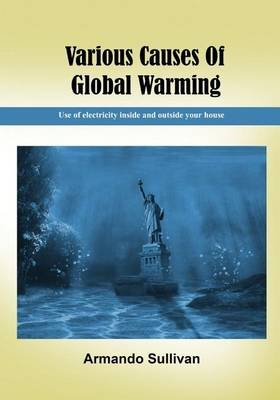 Various Causes of Global Warming - Use of Electricity Inside and Outside Your House (Paperback): Armando Sullivan