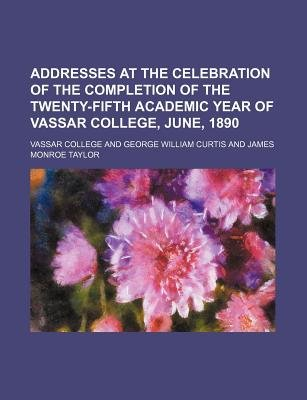 Addresses at the Celebration of the Completion of the Twenty-Fifth Academic Year of Vassar College, June, 1890 (Paperback):...