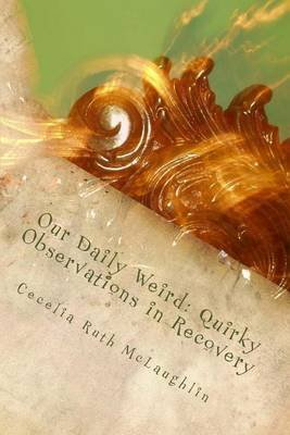 Our Daily Weird - Quirky Observations in Recovery (Paperback): Cecelia Ruth McLaughlin
