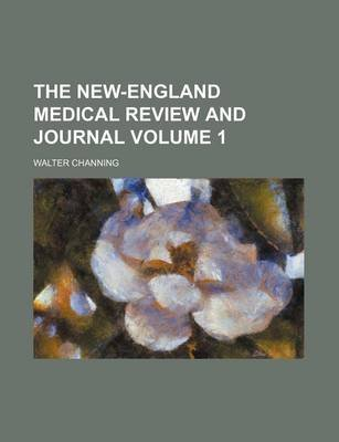 The New-England Medical Review and Journal Volume 1 (Paperback): Walter Channing