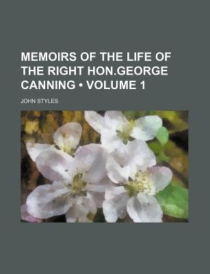Memoirs of the Life of the Right Hon.George Canning (Volume 1) (Paperback): John Styles