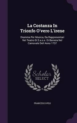 La Costanza in Trionfo O'Vero L'Irene - Dramma Per Musica, Da Rappresentari Nel Teatro Di S.A.S.E. Di Baviera Nel...