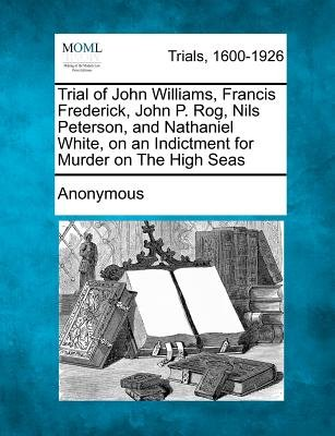 Trial of John Williams, Francis Frederick, John P. Rog, Nils Peterson, and Nathaniel White, on an Indictment for Murder on the...