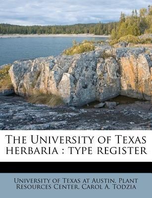 The University of Texas Herbaria - Type Register (Paperback): Carol A Todzia