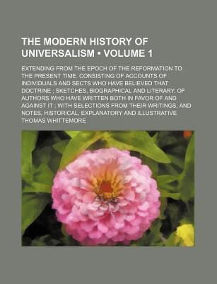 The Modern History of Universalism Volume 1; Extending from the Epoch of the Reformation to the Present Time. Consisting of...