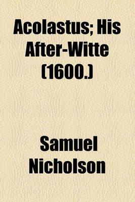 Acolastus; His After-Witte (1600.) (Paperback): Samuel Nicholson