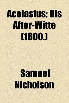 Acolastus; His After-Witte (1600.) (Paperback): Samuel Nicholson