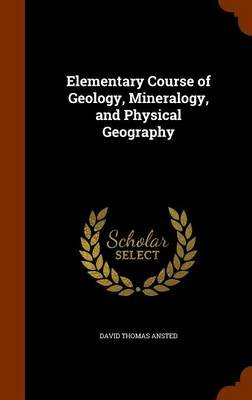 Elementary Course of Geology, Mineralogy, and Physical Geography (Hardcover): David Thomas Ansted