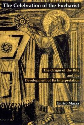 The Celebration of Eucharist - The Origin of the Rite and the Development of Its Interpretation (Electronic book text): Enrico...