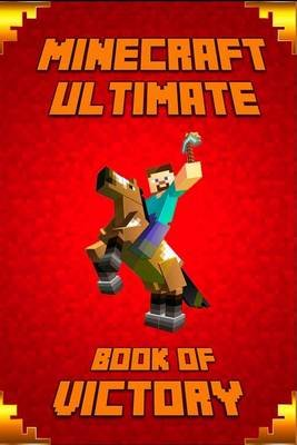 Minecraft - Ultimate Book of Victory: The Masterpiece That Teaches Minecrafters How to Always Win in Game and Life....