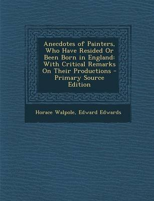 Anecdotes of Painters, Who Have Resided or Been Born in England - With Critical Remarks on Their Productions (Paperback):...