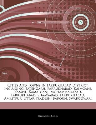 Articles on Cities and Towns in Farrukhabad District, Including - Fatehgarh, Farrukhabad, Kaimganj, Kampil, Kamalganj,...