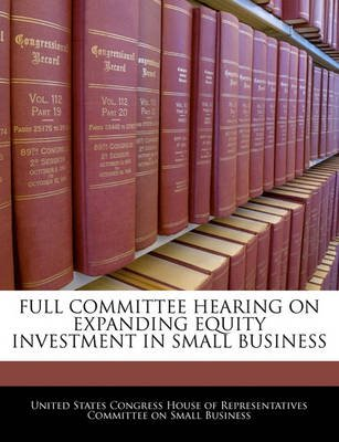 Full Committee Hearing on Expanding Equity Investment in Small Business (Paperback): United States Congress House of Represen