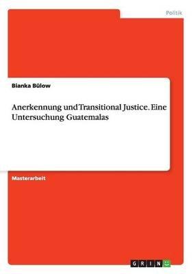 Anerkennung Und Transitional Justice. Eine Untersuchung Guatemalas (German, Paperback): Bianka Bulow
