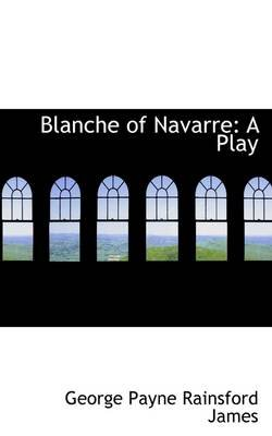 Blanche of Navarre - A Play (Paperback): George Payne Rainsford James