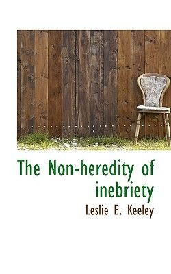 The Non-Heredity of Inebriety (Hardcover): Leslie E Keeley