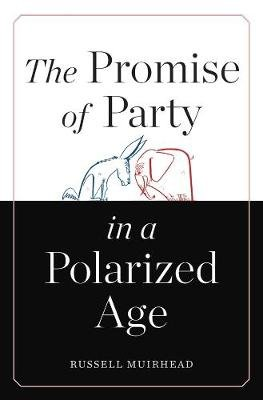 The Promise of Party in a Polarized Age (Hardcover): Russell Muirhead