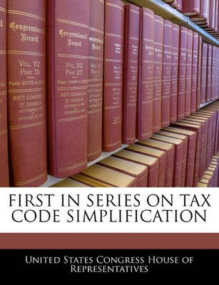 First in Series on Tax Code Simplification (Paperback): United States Congress House of Represen