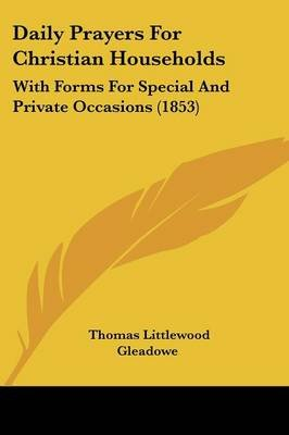 Daily Prayers for Christian Households - With Forms for Special and Private Occasions (1853) (Paperback): Thomas Littlewood...