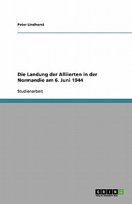 Die Landung Der Alliierten in Der Normandie Am 6. Juni 1944 (German, Paperback): Peter Lindhorst