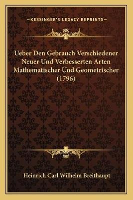 Ueber Den Gebrauch Verschiedener Neuer Und Verbesserten Arten Mathematischer Und Geometrischer (1796) (German, Paperback):...
