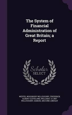 The System of Financial Administration of Great Britain; A Report (Hardcover): Westel Woodbury Willoughby, Frederick Albert...